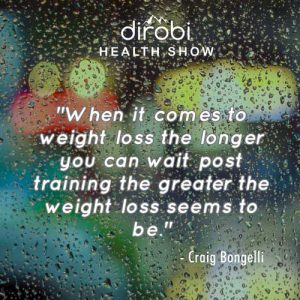 """""""When it comes to weight loss the longer you can wait post training the greater the weight loss seems to be."""""""